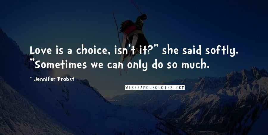 "Jennifer Probst quotes: Love is a choice, isn't it?"" she said softly. ""Sometimes we can only do so much."