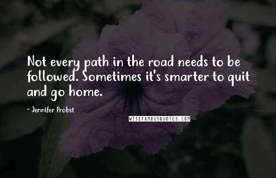 Jennifer Probst quotes: Not every path in the road needs to be followed. Sometimes it's smarter to quit and go home.