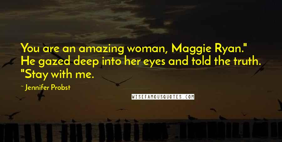 "Jennifer Probst quotes: You are an amazing woman, Maggie Ryan."" He gazed deep into her eyes and told the truth. ""Stay with me."