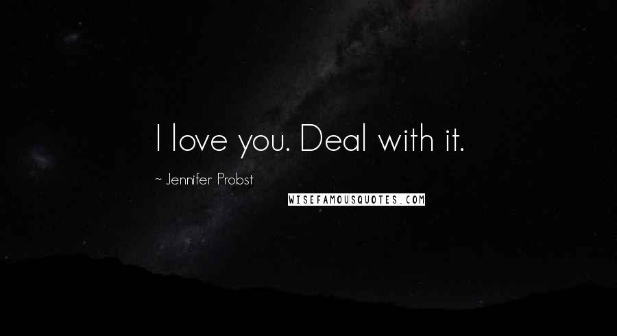 Jennifer Probst quotes: I love you. Deal with it.