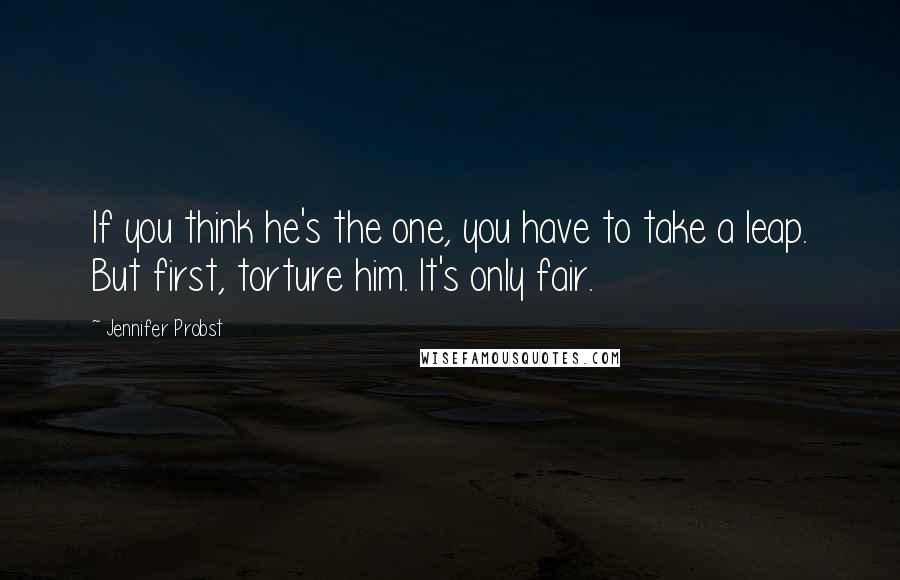 Jennifer Probst quotes: If you think he's the one, you have to take a leap. But first, torture him. It's only fair.