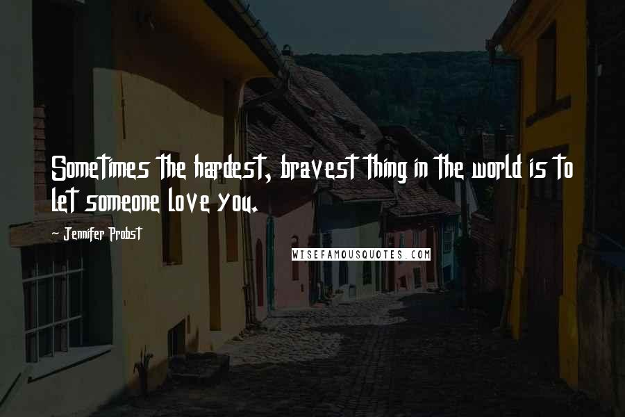 Jennifer Probst quotes: Sometimes the hardest, bravest thing in the world is to let someone love you.