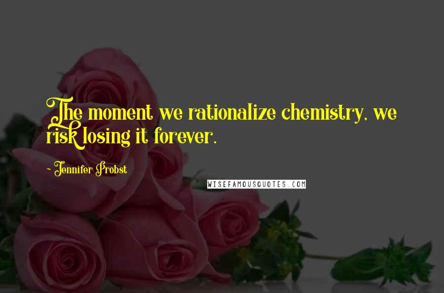 Jennifer Probst quotes: The moment we rationalize chemistry, we risk losing it forever.