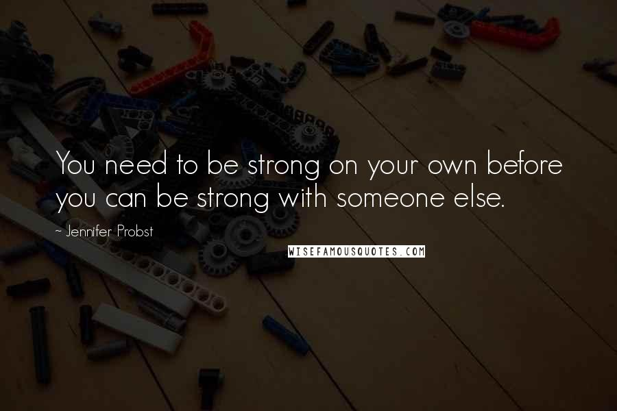 Jennifer Probst quotes: You need to be strong on your own before you can be strong with someone else.