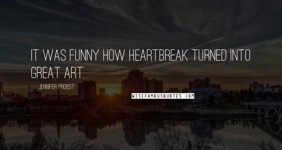 Jennifer Probst quotes: It was funny how heartbreak turned into great art.