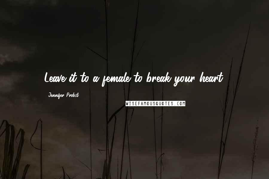 Jennifer Probst quotes: Leave it to a female to break your heart.