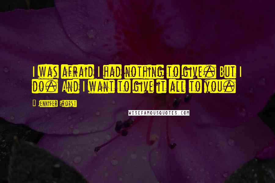 Jennifer Probst quotes: I was afraid I had nothing to give. But I do. And I want to give it all to you.