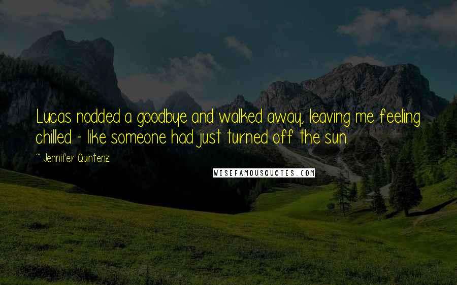 Jennifer Quintenz quotes: Lucas nodded a goodbye and walked away, leaving me feeling chilled - like someone had just turned off the sun.