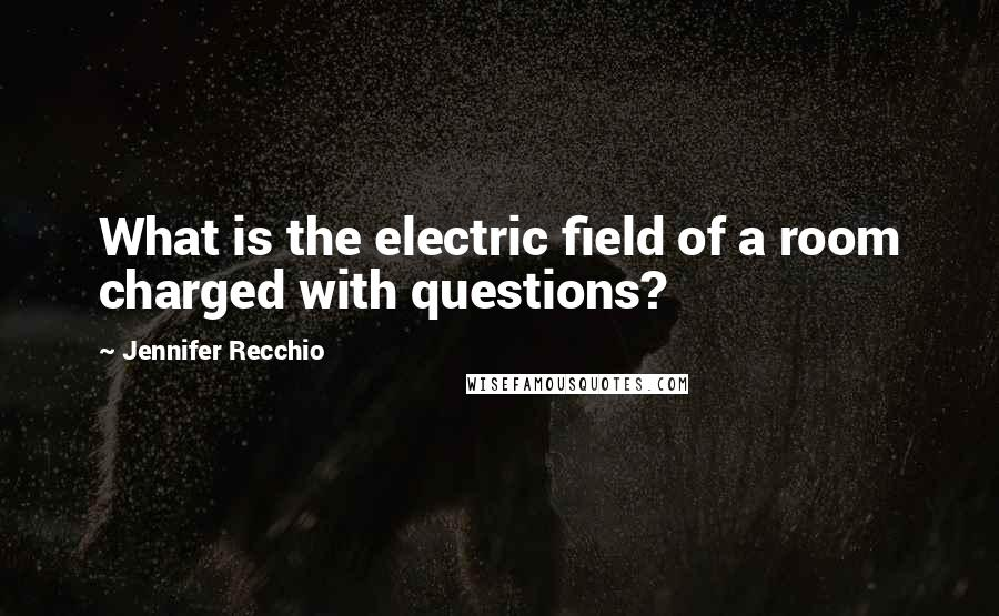 Jennifer Recchio quotes: What is the electric field of a room charged with questions?