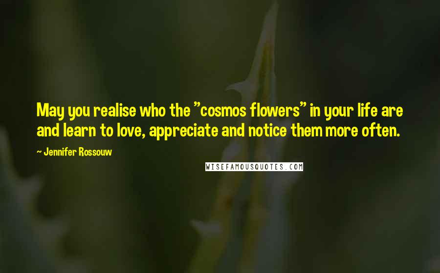 """Jennifer Rossouw quotes: May you realise who the """"cosmos flowers"""" in your life are and learn to love, appreciate and notice them more often."""