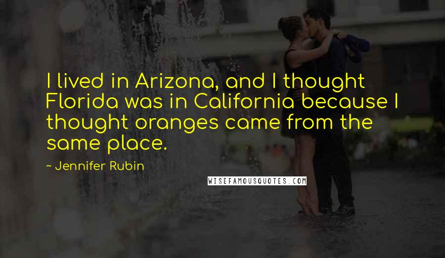Jennifer Rubin quotes: I lived in Arizona, and I thought Florida was in California because I thought oranges came from the same place.