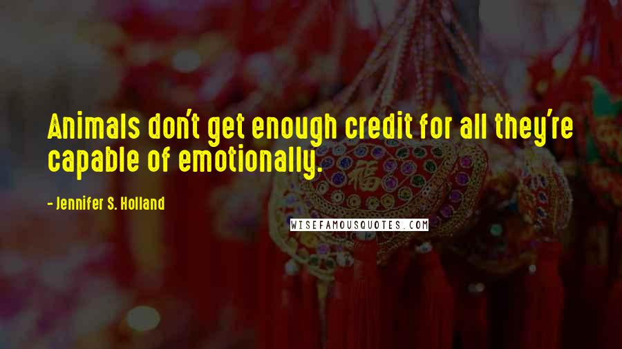 Jennifer S. Holland quotes: Animals don't get enough credit for all they're capable of emotionally.