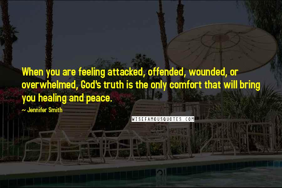 Jennifer Smith quotes: When you are feeling attacked, offended, wounded, or overwhelmed, God's truth is the only comfort that will bring you healing and peace.