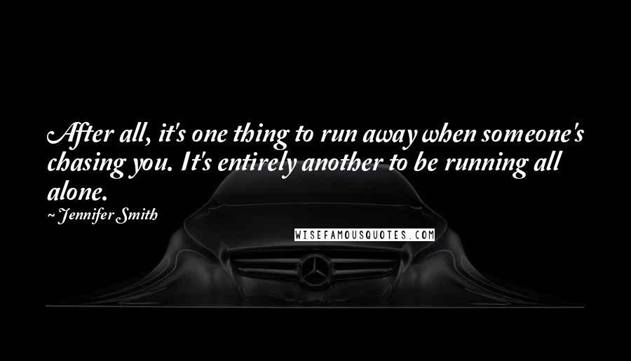 Jennifer Smith quotes: After all, it's one thing to run away when someone's chasing you. It's entirely another to be running all alone.