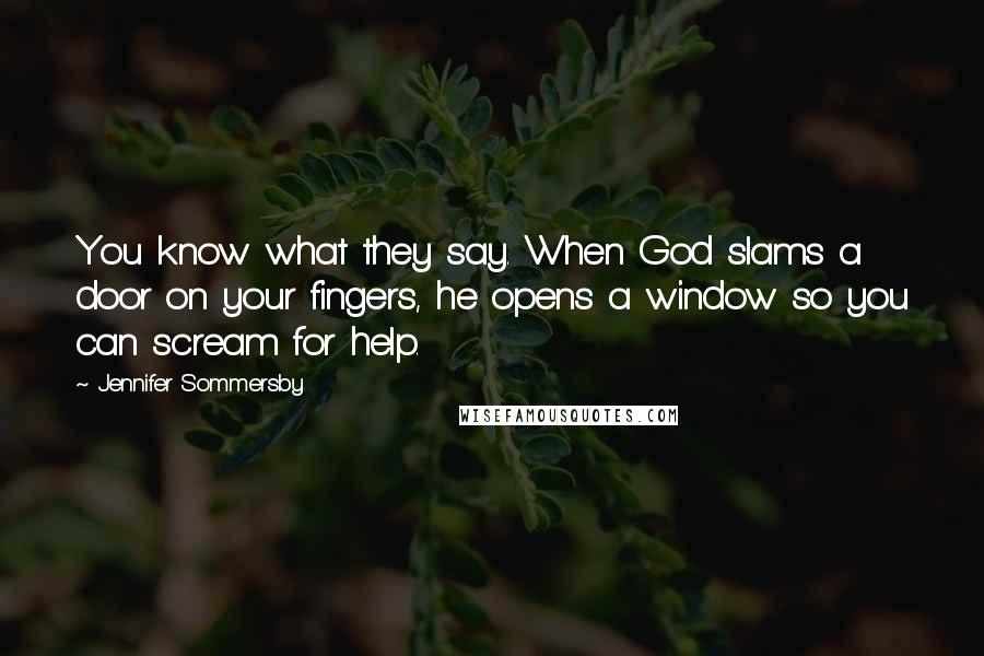 Jennifer Sommersby quotes: You know what they say. When God slams a door on your fingers, he opens a window so you can scream for help.