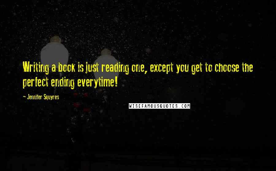 Jennifer Squyres quotes: Writing a book is just reading one, except you get to choose the perfect ending everytime!