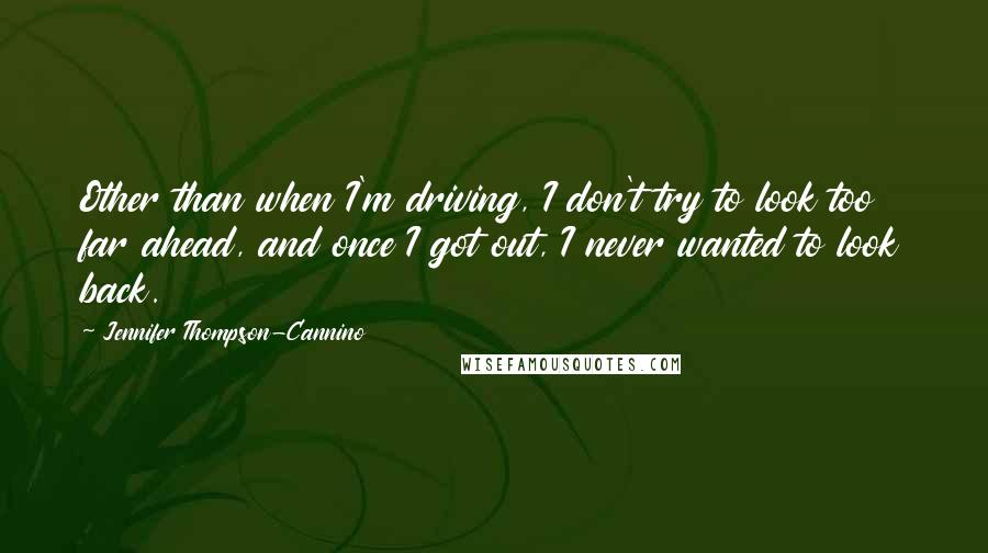 Jennifer Thompson-Cannino quotes: Other than when I'm driving, I don't try to look too far ahead, and once I got out, I never wanted to look back.