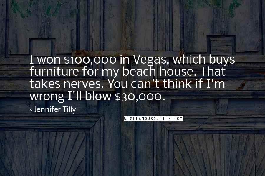 Jennifer Tilly quotes: I won $100,000 in Vegas, which buys furniture for my beach house. That takes nerves. You can't think if I'm wrong I'll blow $30,000.