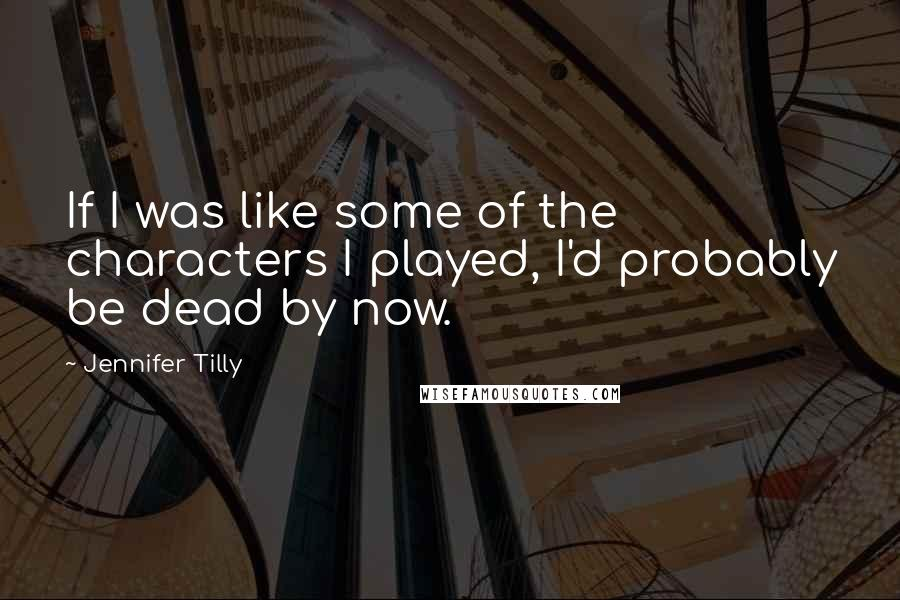 Jennifer Tilly quotes: If I was like some of the characters I played, I'd probably be dead by now.