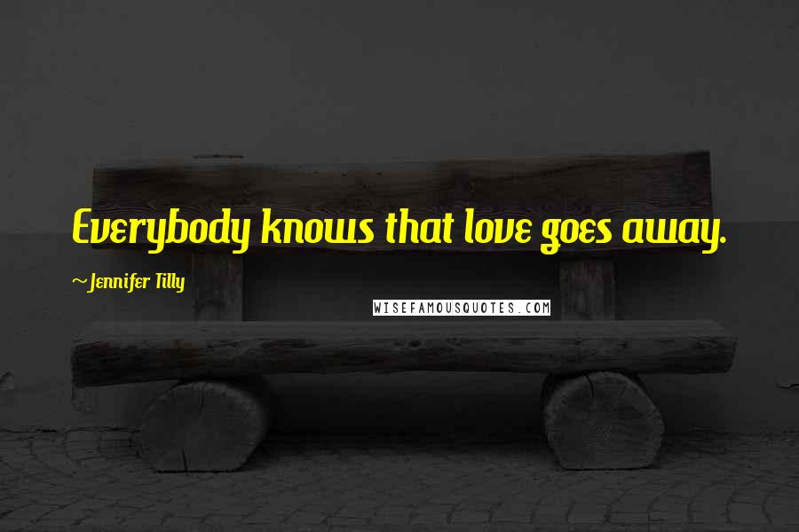 Jennifer Tilly quotes: Everybody knows that love goes away.