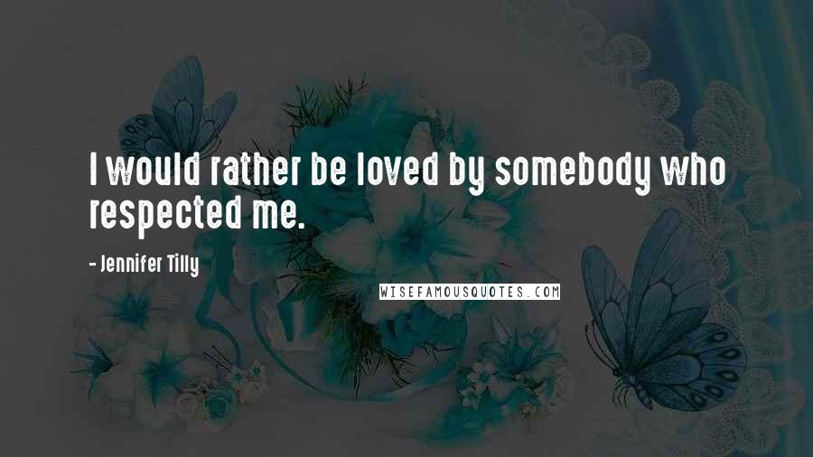 Jennifer Tilly quotes: I would rather be loved by somebody who respected me.