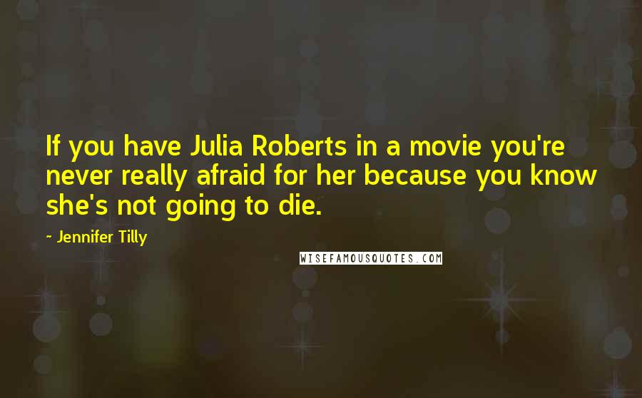 Jennifer Tilly quotes: If you have Julia Roberts in a movie you're never really afraid for her because you know she's not going to die.