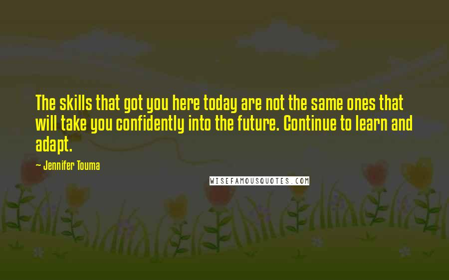 Jennifer Touma quotes: The skills that got you here today are not the same ones that will take you confidently into the future. Continue to learn and adapt.