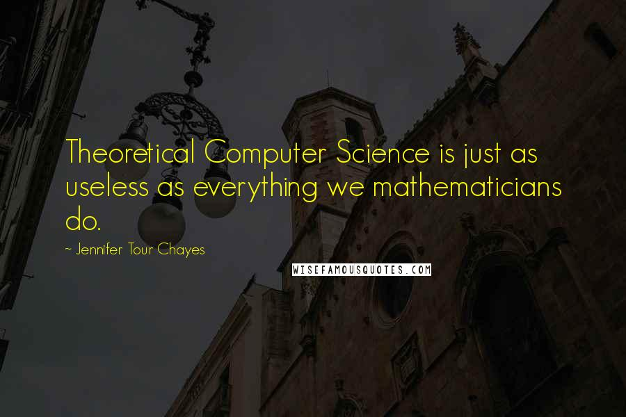 Jennifer Tour Chayes quotes: Theoretical Computer Science is just as useless as everything we mathematicians do.