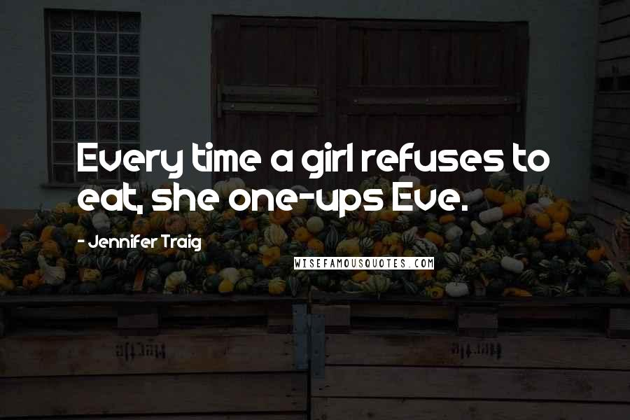 Jennifer Traig quotes: Every time a girl refuses to eat, she one-ups Eve.