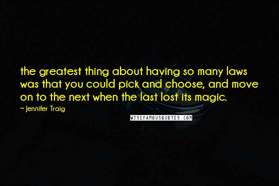 Jennifer Traig quotes: the greatest thing about having so many laws was that you could pick and choose, and move on to the next when the last lost its magic.