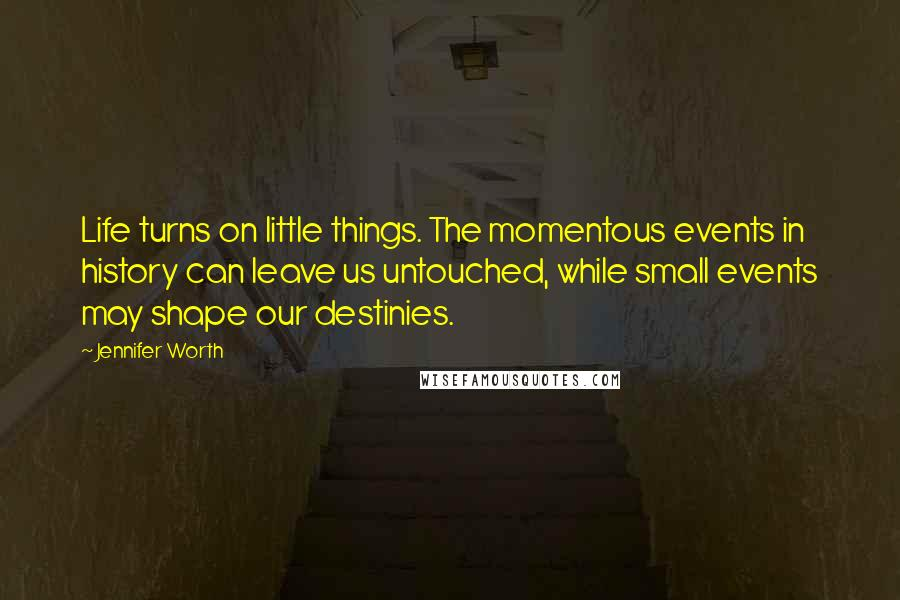 Jennifer Worth quotes: Life turns on little things. The momentous events in history can leave us untouched, while small events may shape our destinies.