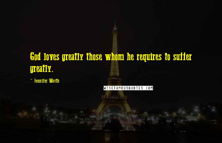 Jennifer Worth quotes: God loves greatly those whom he requires to suffer greatly.