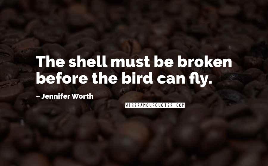 Jennifer Worth quotes: The shell must be broken before the bird can fly.