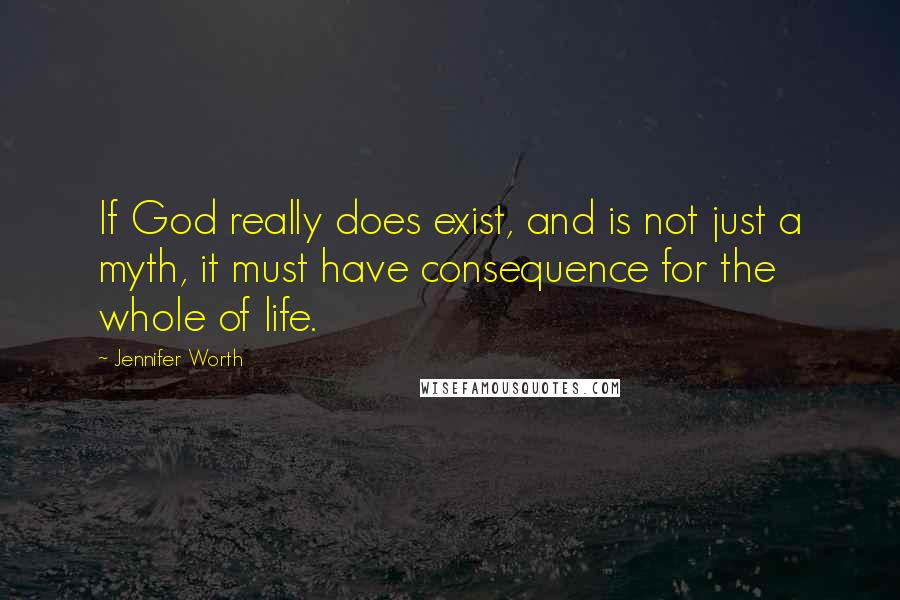Jennifer Worth quotes: If God really does exist, and is not just a myth, it must have consequence for the whole of life.