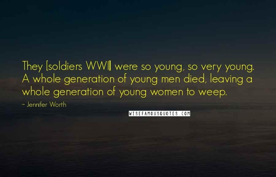 Jennifer Worth quotes: They [soldiers WWII] were so young, so very young. A whole generation of young men died, leaving a whole generation of young women to weep.