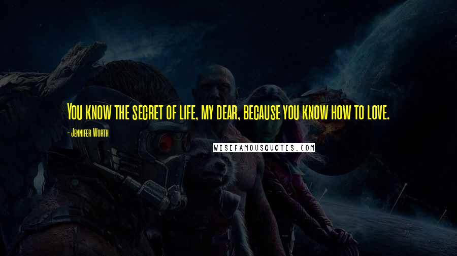 Jennifer Worth quotes: You know the secret of life, my dear, because you know how to love.