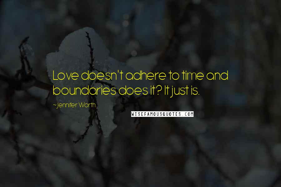 Jennifer Worth quotes: Love doesn't adhere to time and boundaries does it? It just is.