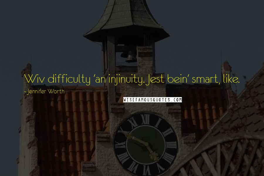 Jennifer Worth quotes: Wiv difficulty 'an injinuity. Jest bein' smart, like.