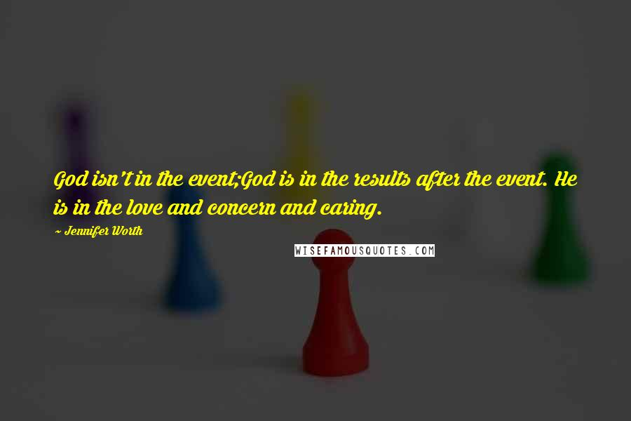 Jennifer Worth quotes: God isn't in the event;God is in the results after the event. He is in the love and concern and caring.