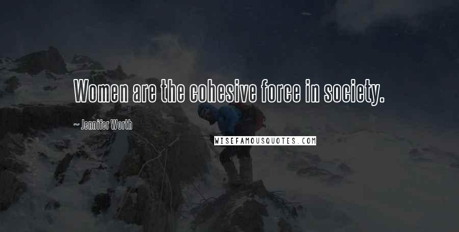 Jennifer Worth quotes: Women are the cohesive force in society.