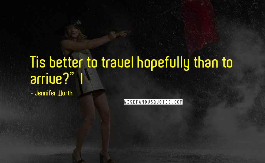 "Jennifer Worth quotes: Tis better to travel hopefully than to arrive?"" I"