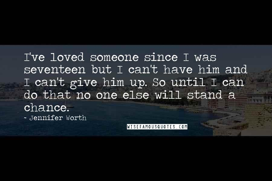 Jennifer Worth quotes: I've loved someone since I was seventeen but I can't have him and I can't give him up. So until I can do that no one else will stand a