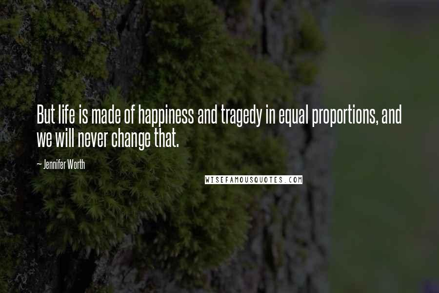 Jennifer Worth quotes: But life is made of happiness and tragedy in equal proportions, and we will never change that.