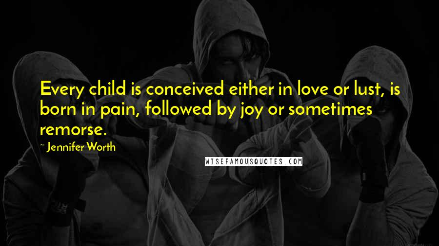 Jennifer Worth quotes: Every child is conceived either in love or lust, is born in pain, followed by joy or sometimes remorse.