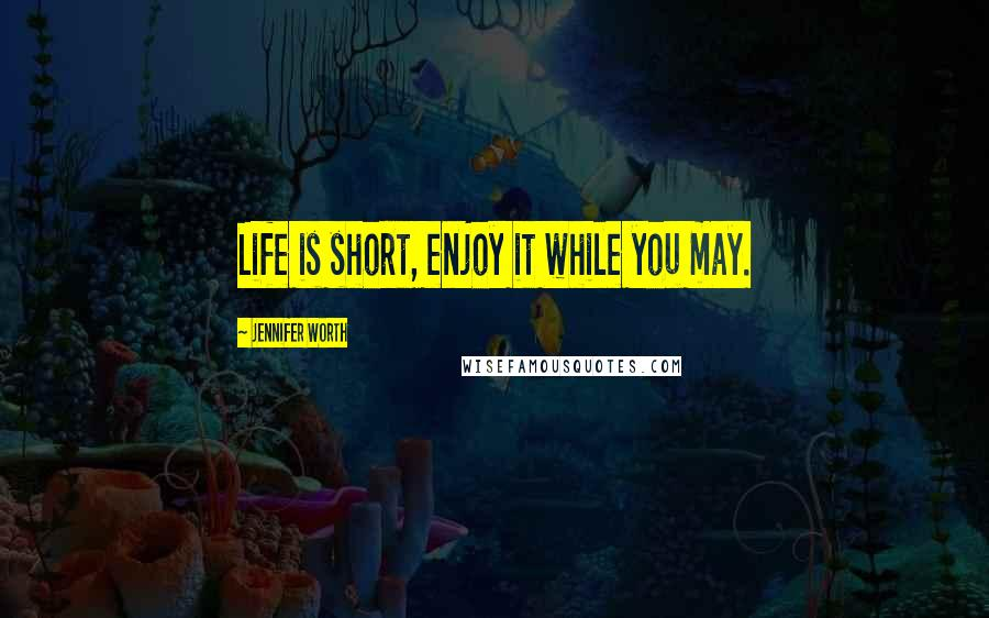 Jennifer Worth quotes: Life is short, enjoy it while you may.
