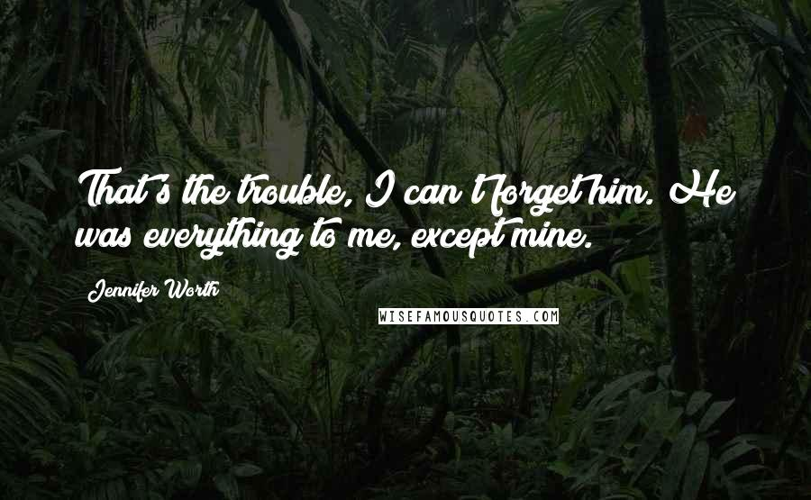 Jennifer Worth quotes: That's the trouble, I can't forget him. He was everything to me, except mine.
