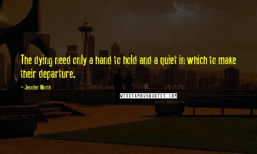 Jennifer Worth quotes: The dying need only a hand to hold and a quiet in which to make their departure.
