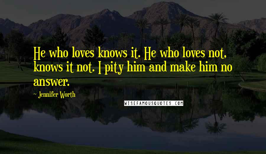 Jennifer Worth quotes: He who loves knows it. He who loves not, knows it not. I pity him and make him no answer.