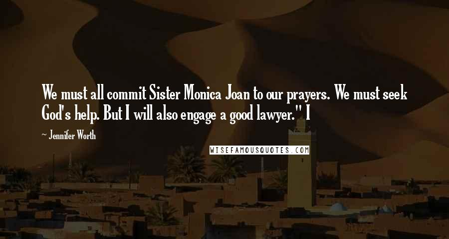 """Jennifer Worth quotes: We must all commit Sister Monica Joan to our prayers. We must seek God's help. But I will also engage a good lawyer."""" I"""