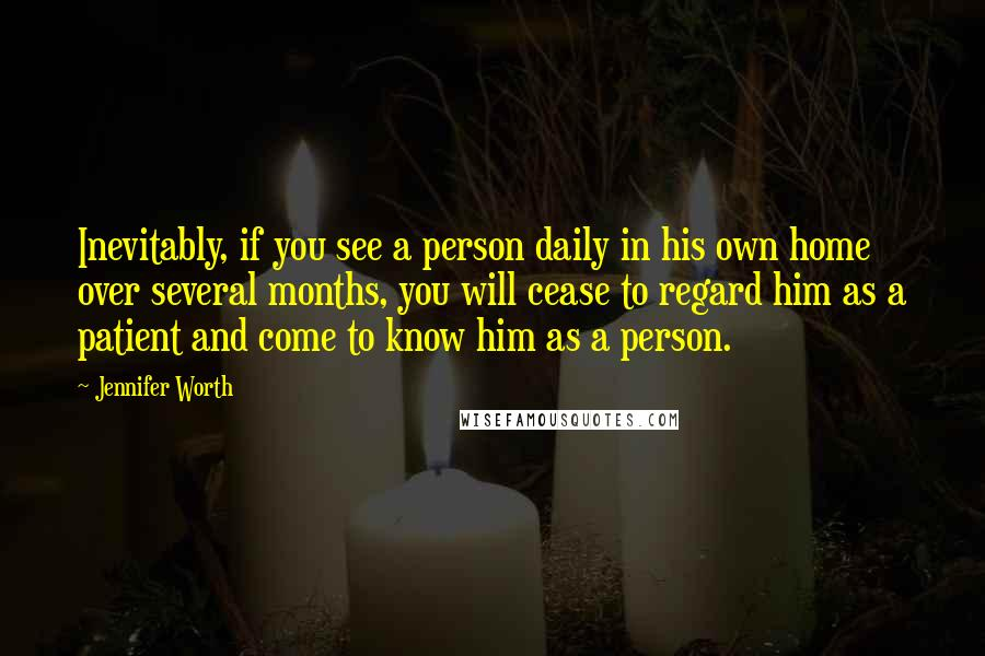 Jennifer Worth quotes: Inevitably, if you see a person daily in his own home over several months, you will cease to regard him as a patient and come to know him as a